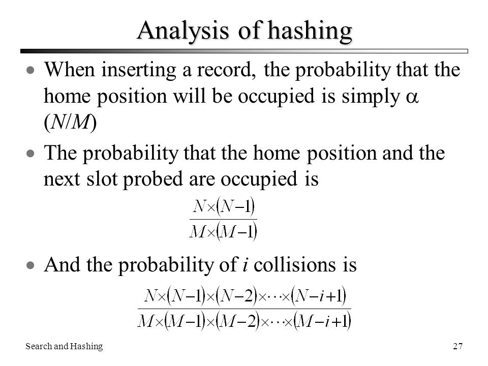 Search and Hashing27 Analysis of hashing  When inserting a record, the probability that the home position will be occupied is simply  (N/M)  The pr