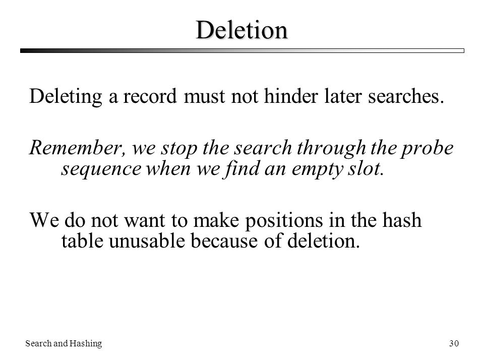 Search and Hashing30 Deletion Deleting a record must not hinder later searches. Remember, we stop the search through the probe sequence when we find a
