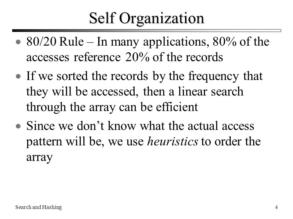 Search and Hashing4 Self Organization  80/20 Rule – In many applications, 80% of the accesses reference 20% of the records  If we sorted the records
