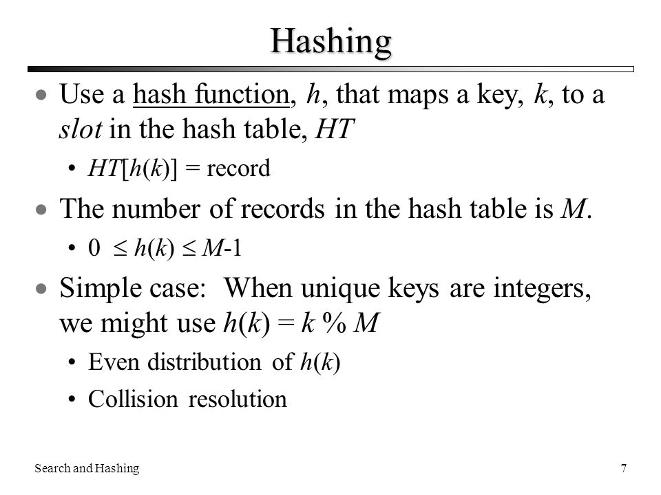 Search and Hashing7 Hashing  Use a hash function, h, that maps a key, k, to a slot in the hash table, HT HT[h(k)] = record  The number of records in