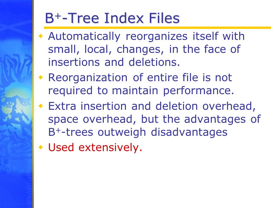 B + -Tree Index Files  Automatically reorganizes itself with small, local, changes, in the face of insertions and deletions.