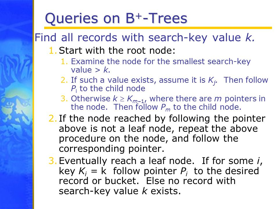 Queries on B + -Trees Find all records with search-key value k.