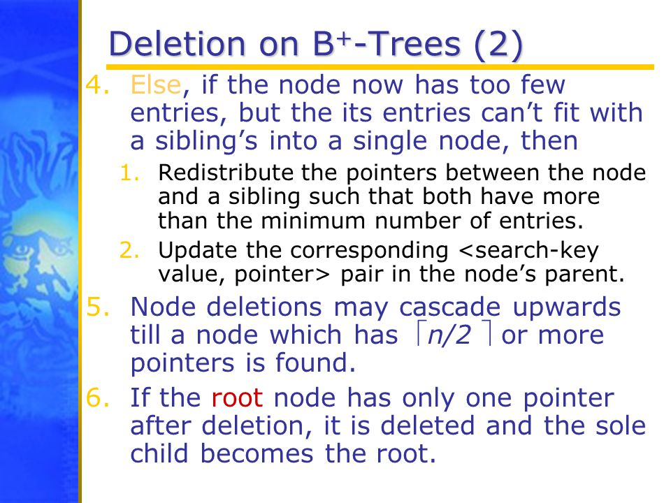 Deletion on B + -Trees (2) 4.Else, if the node now has too few entries, but the its entries can't fit with a sibling's into a single node, then 1.Redistribute the pointers between the node and a sibling such that both have more than the minimum number of entries.