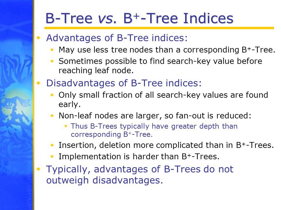 B-Tree vs. B + -Tree Indices  Advantages of B-Tree indices:  May use less tree nodes than a corresponding B + -Tree.  Sometimes possible to find se