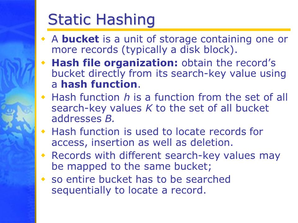 Static Hashing  A bucket is a unit of storage containing one or more records (typically a disk block).
