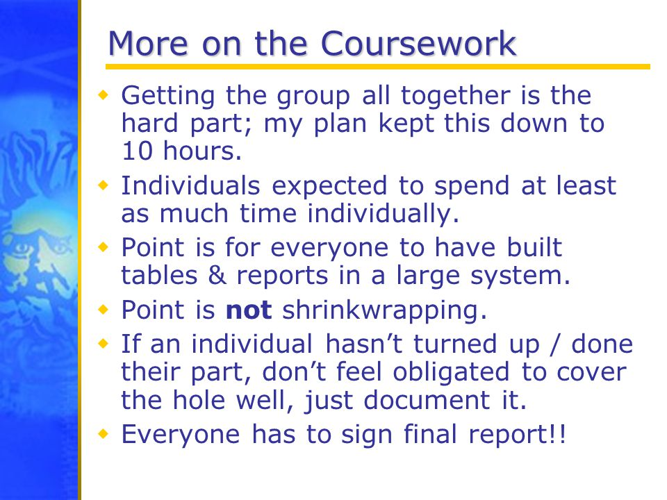 More on the Coursework  Getting the group all together is the hard part; my plan kept this down to 10 hours.