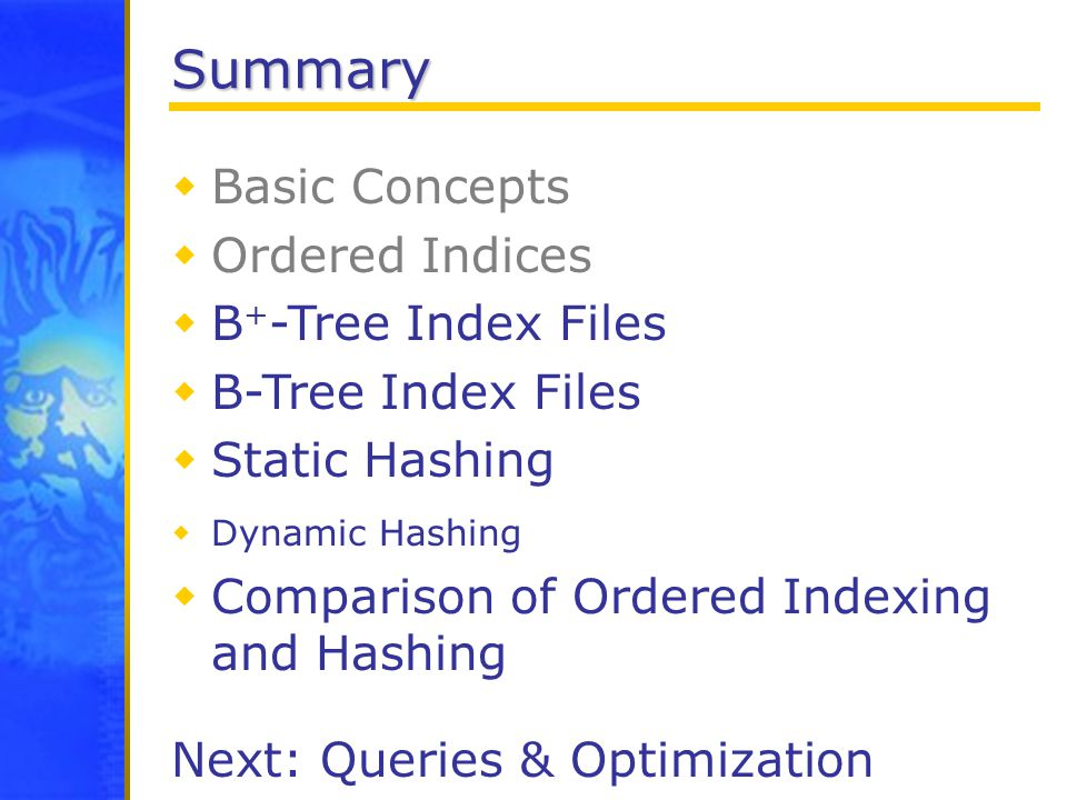 Summary  Basic Concepts  Ordered Indices  B + -Tree Index Files  B-Tree Index Files  Static Hashing  Dynamic Hashing  Comparison of Ordered Indexing and Hashing Next: Queries & Optimization
