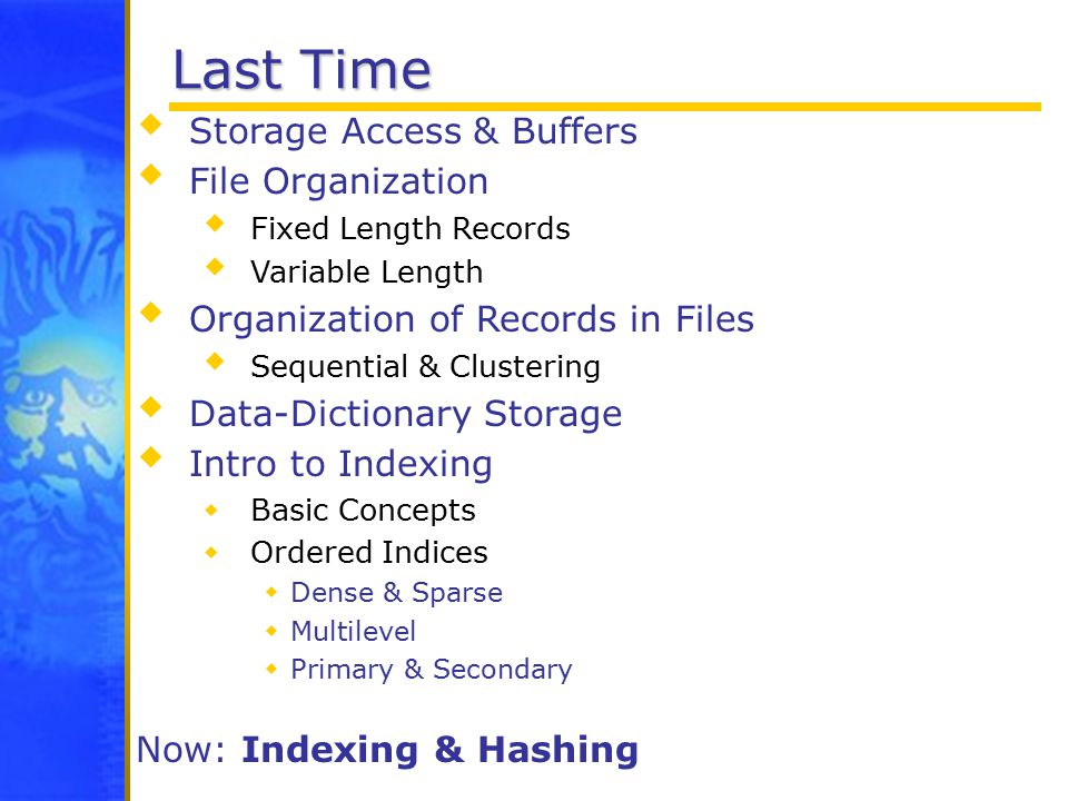 Last Time  Storage Access & Buffers  File Organization  Fixed Length Records  Variable Length  Organization of Records in Files  Sequential & Clustering  Data-Dictionary Storage  Intro to Indexing  Basic Concepts  Ordered Indices  Dense & Sparse  Multilevel  Primary & Secondary Now: Indexing & Hashing