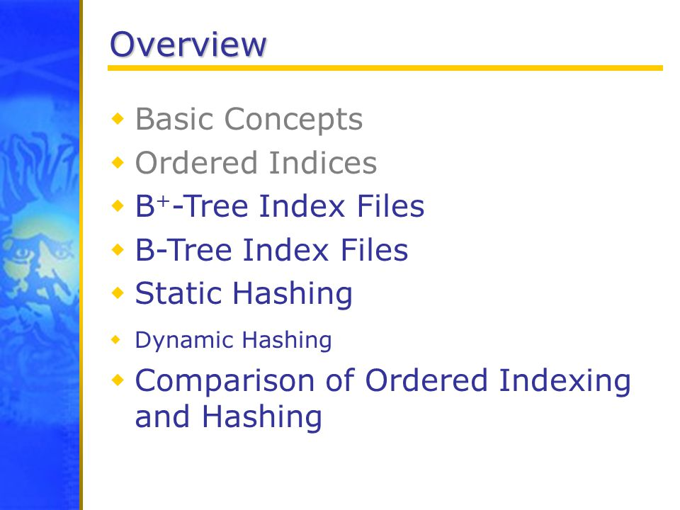 Overview  Basic Concepts  Ordered Indices  B + -Tree Index Files  B-Tree Index Files  Static Hashing  Dynamic Hashing  Comparison of Ordered Indexing and Hashing