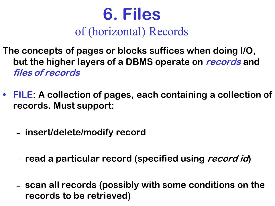 6. Files of (horizontal) Records The concepts of pages or blocks suffices when doing I/O, but the higher layers of a DBMS operate on records and files
