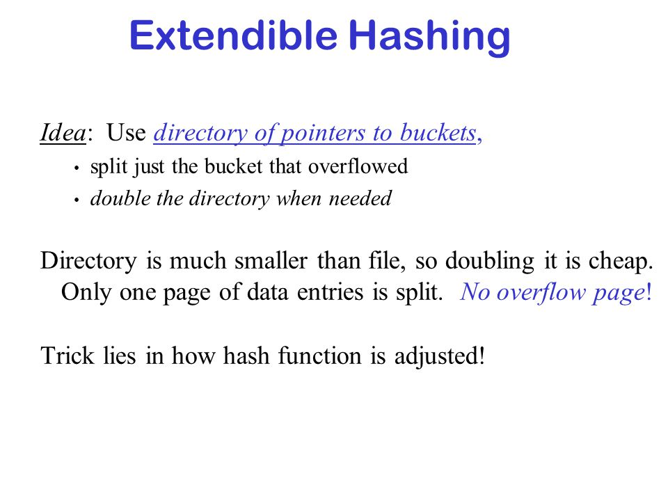 Extendible Hashing Idea: Use directory of pointers to buckets, split just the bucket that overflowed double the directory when needed Directory is muc