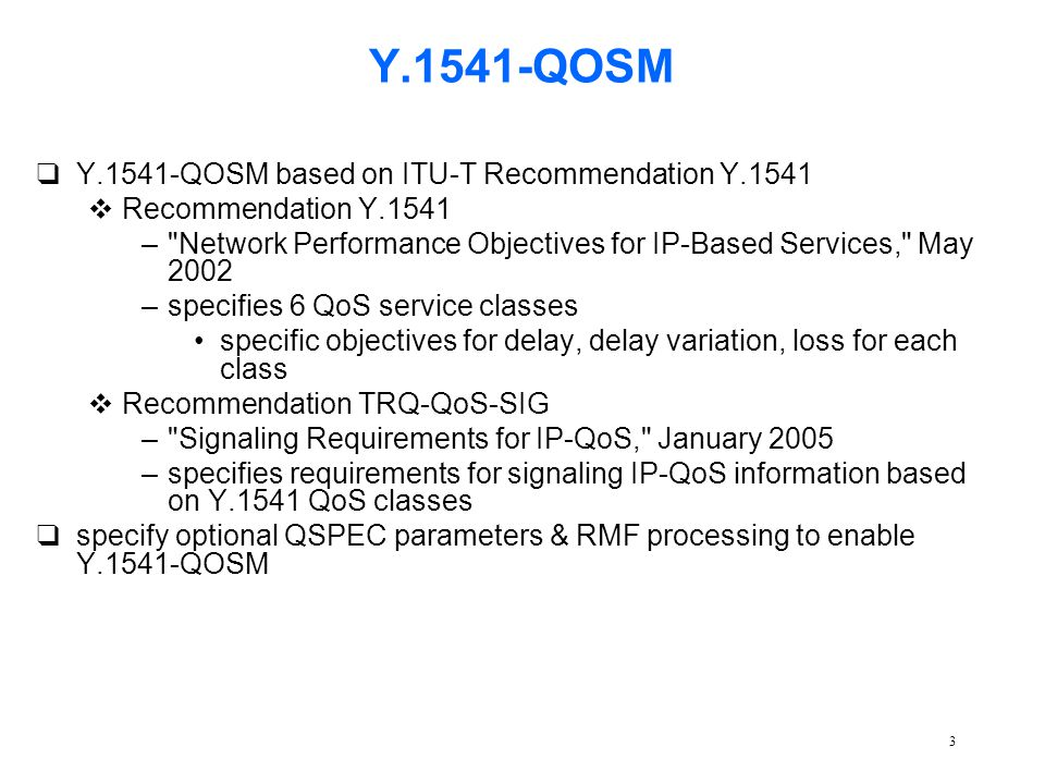 3 Y.1541-QOSM qY.1541-QOSM based on ITU-T Recommendation Y.1541 vRecommendation Y.1541 – Network Performance Objectives for IP-Based Services, May 2002 –specifies 6 QoS service classes specific objectives for delay, delay variation, loss for each class vRecommendation TRQ-QoS-SIG – Signaling Requirements for IP-QoS, January 2005 –specifies requirements for signaling IP-QoS information based on Y.1541 QoS classes qspecify optional QSPEC parameters & RMF processing to enable Y.1541-QOSM