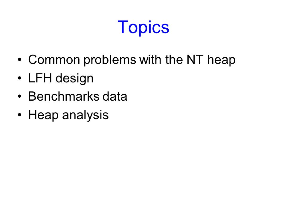 Topics Common problems with the NT heap LFH design Benchmarks data Heap analysis