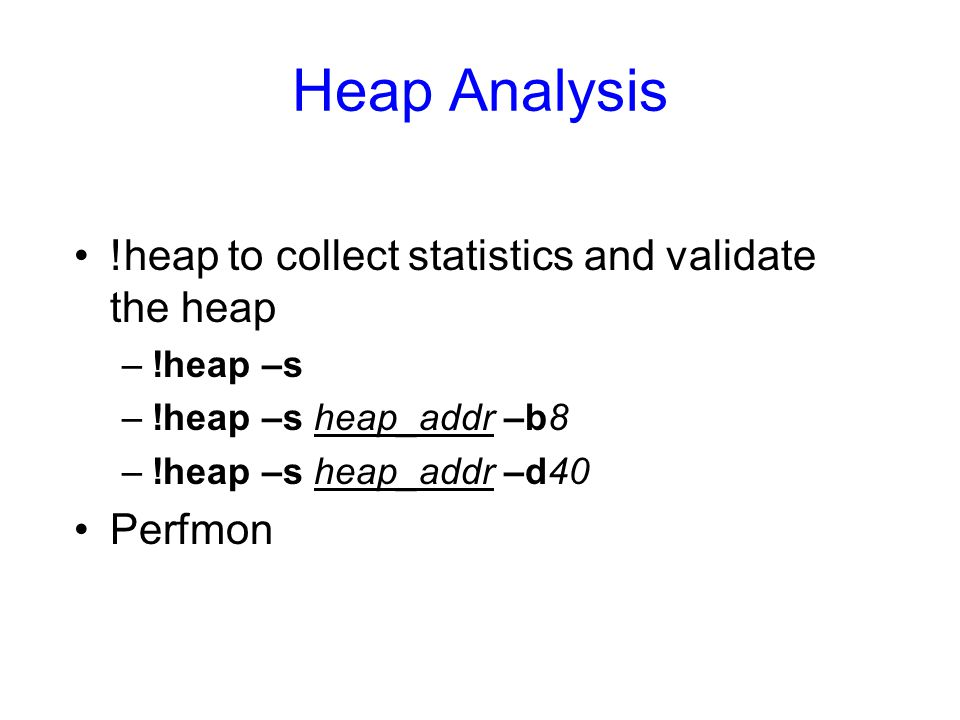 Heap Analysis !heap to collect statistics and validate the heap –!heap –s –!heap –s heap_addr –b8 –!heap –s heap_addr –d40 Perfmon
