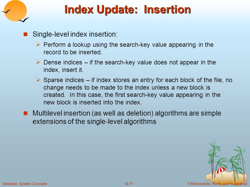 ©Silberschatz, Korth and Sudarshan12.11Database System Concepts Index Update: Insertion Single-level index insertion:  Perform a lookup using the search-key value appearing in the record to be inserted.