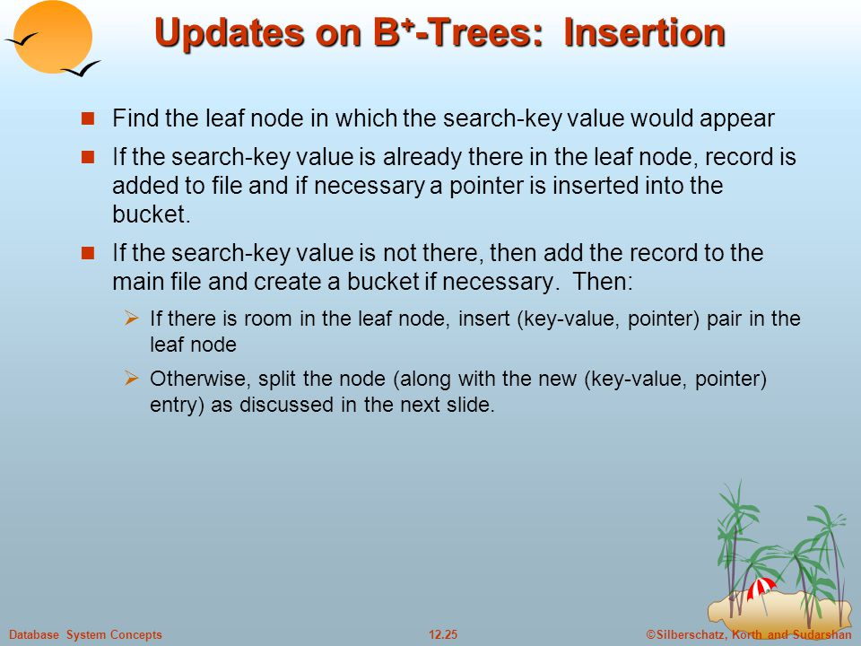 ©Silberschatz, Korth and Sudarshan12.25Database System Concepts Updates on B + -Trees: Insertion Find the leaf node in which the search-key value would appear If the search-key value is already there in the leaf node, record is added to file and if necessary a pointer is inserted into the bucket.
