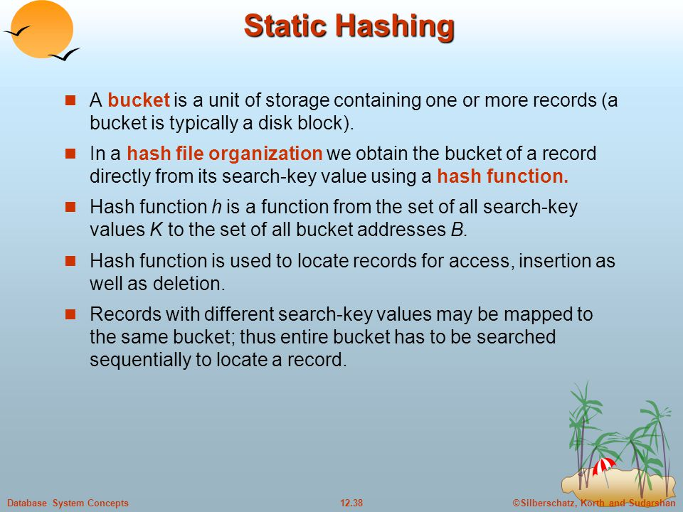 ©Silberschatz, Korth and Sudarshan12.38Database System Concepts Static Hashing A bucket is a unit of storage containing one or more records (a bucket is typically a disk block).