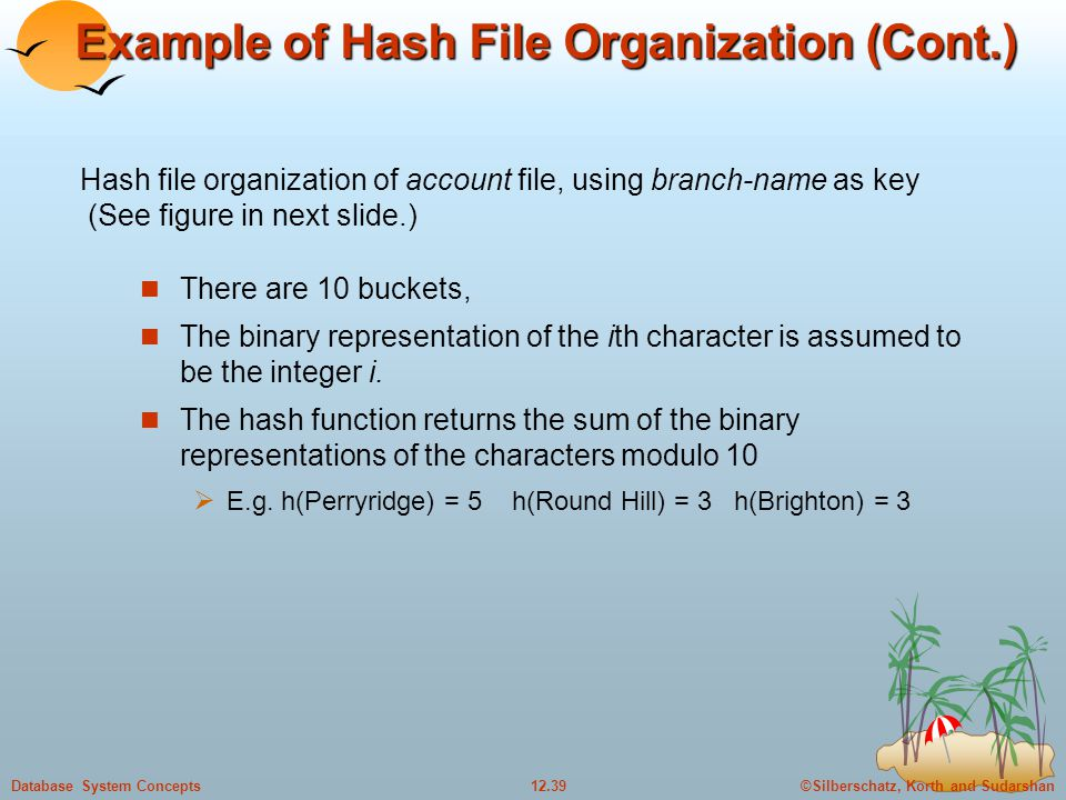 ©Silberschatz, Korth and Sudarshan12.39Database System Concepts Example of Hash File Organization (Cont.) There are 10 buckets, The binary representation of the ith character is assumed to be the integer i.