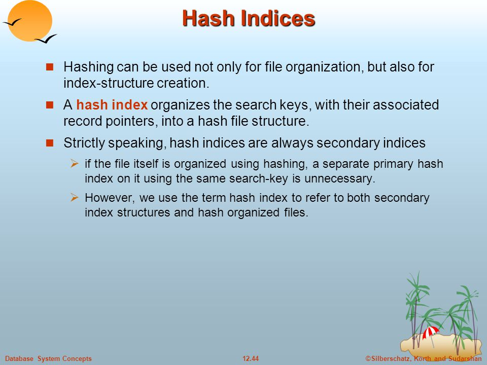 ©Silberschatz, Korth and Sudarshan12.44Database System Concepts Hash Indices Hashing can be used not only for file organization, but also for index-structure creation.