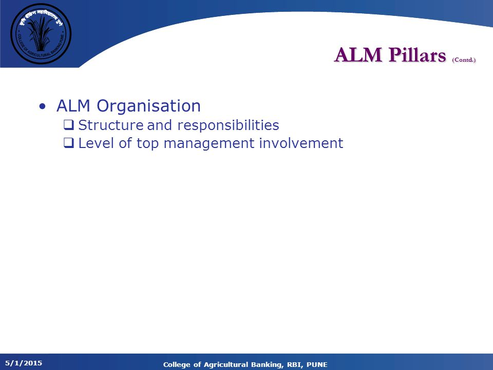 5/1/2015 College of Agricultural Banking, RBI, PUNE ALM Pillars (Contd.) ALM Organisation  Structure and responsibilities  Level of top management involvement