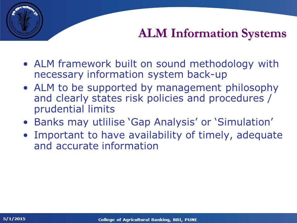 5/1/2015 College of Agricultural Banking, RBI, PUNE ALM Information Systems ALM framework built on sound methodology with necessary information system back-up ALM to be supported by management philosophy and clearly states risk policies and procedures / prudential limits Banks may utlilise 'Gap Analysis' or 'Simulation' Important to have availability of timely, adequate and accurate information