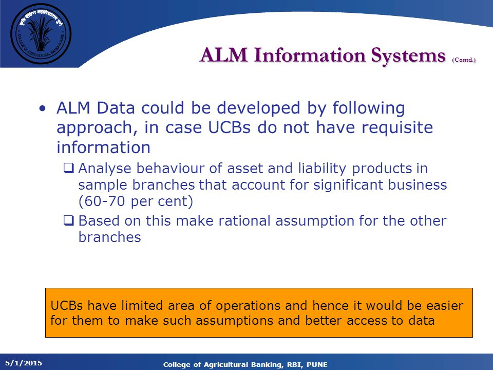 5/1/2015 College of Agricultural Banking, RBI, PUNE ALM Information Systems (Contd.) ALM Data could be developed by following approach, in case UCBs do not have requisite information  Analyse behaviour of asset and liability products in sample branches that account for significant business (60-70 per cent)  Based on this make rational assumption for the other branches UCBs have limited area of operations and hence it would be easier for them to make such assumptions and better access to data