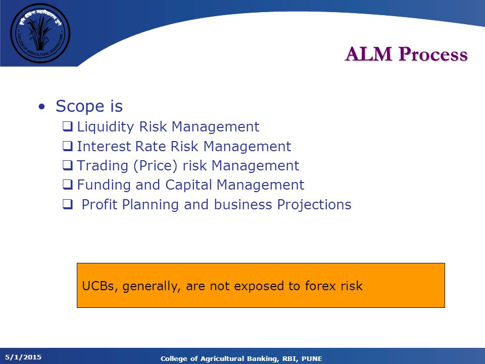 5/1/2015 College of Agricultural Banking, RBI, PUNE ALM Process Scope is  Liquidity Risk Management  Interest Rate Risk Management  Trading (Price) risk Management  Funding and Capital Management  Profit Planning and business Projections UCBs, generally, are not exposed to forex risk