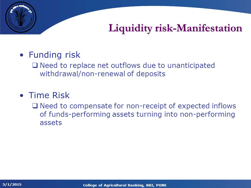 5/1/2015 College of Agricultural Banking, RBI, PUNE Liquidity risk-Manifestation Funding risk  Need to replace net outflows due to unanticipated withdrawal/non-renewal of deposits Time Risk  Need to compensate for non-receipt of expected inflows of funds-performing assets turning into non-performing assets