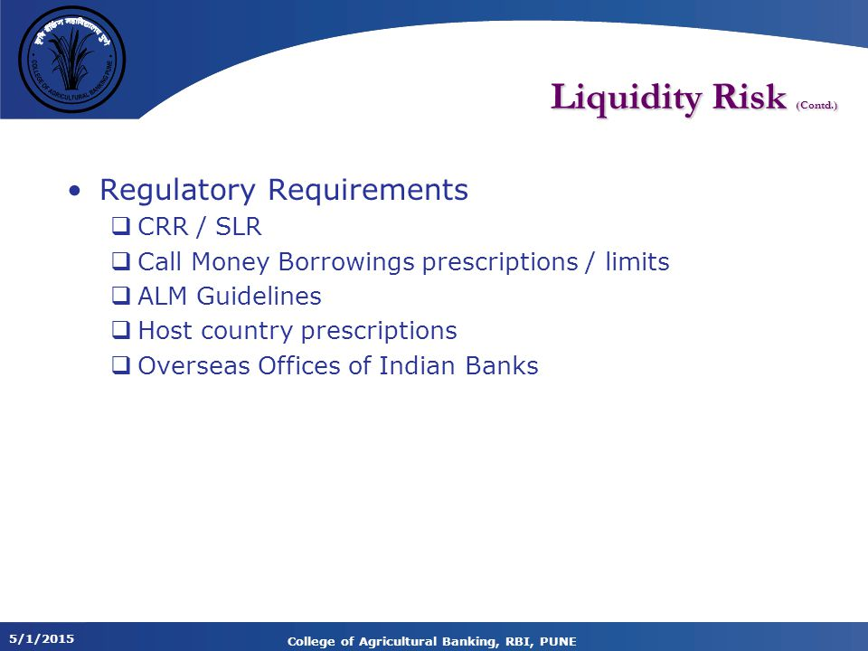 5/1/2015 College of Agricultural Banking, RBI, PUNE Liquidity Risk (Contd.) Regulatory Requirements  CRR / SLR  Call Money Borrowings prescriptions / limits  ALM Guidelines  Host country prescriptions  Overseas Offices of Indian Banks