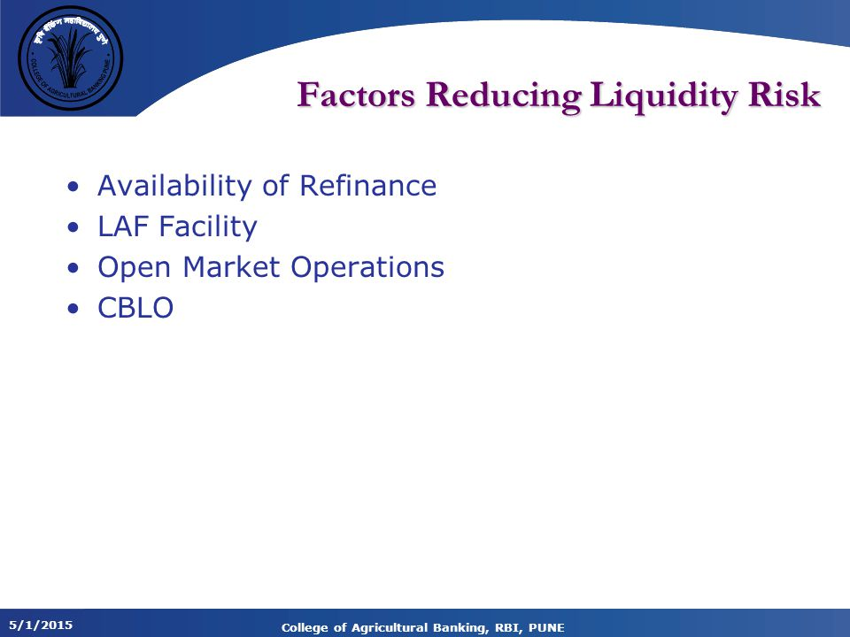 5/1/2015 College of Agricultural Banking, RBI, PUNE Factors Reducing Liquidity Risk Availability of Refinance LAF Facility Open Market Operations CBLO