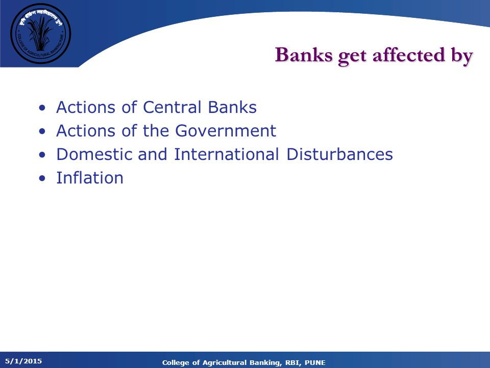 5/1/2015 College of Agricultural Banking, RBI, PUNE Banks get affected by Actions of Central Banks Actions of the Government Domestic and International Disturbances Inflation
