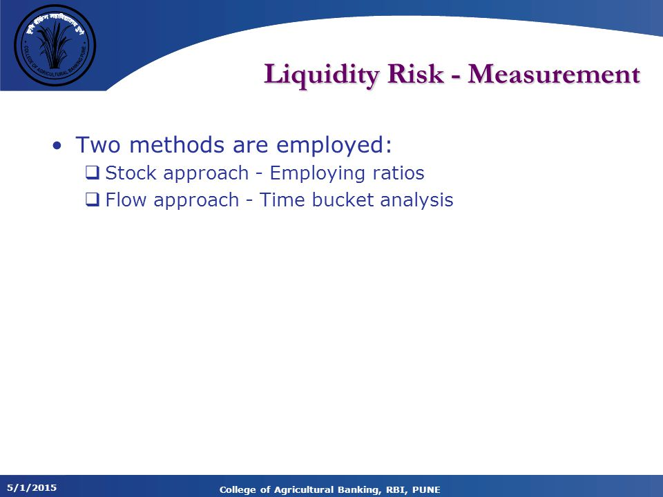 5/1/2015 College of Agricultural Banking, RBI, PUNE Liquidity Risk - Measurement Two methods are employed:  Stock approach - Employing ratios  Flow approach - Time bucket analysis