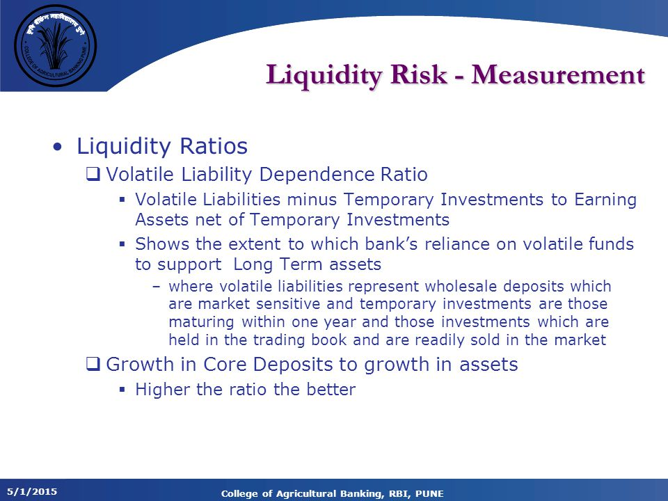 5/1/2015 College of Agricultural Banking, RBI, PUNE Liquidity Risk - Measurement Liquidity Ratios  Volatile Liability Dependence Ratio  Volatile Liabilities minus Temporary Investments to Earning Assets net of Temporary Investments  Shows the extent to which bank's reliance on volatile funds to support Long Term assets –where volatile liabilities represent wholesale deposits which are market sensitive and temporary investments are those maturing within one year and those investments which are held in the trading book and are readily sold in the market  Growth in Core Deposits to growth in assets  Higher the ratio the better