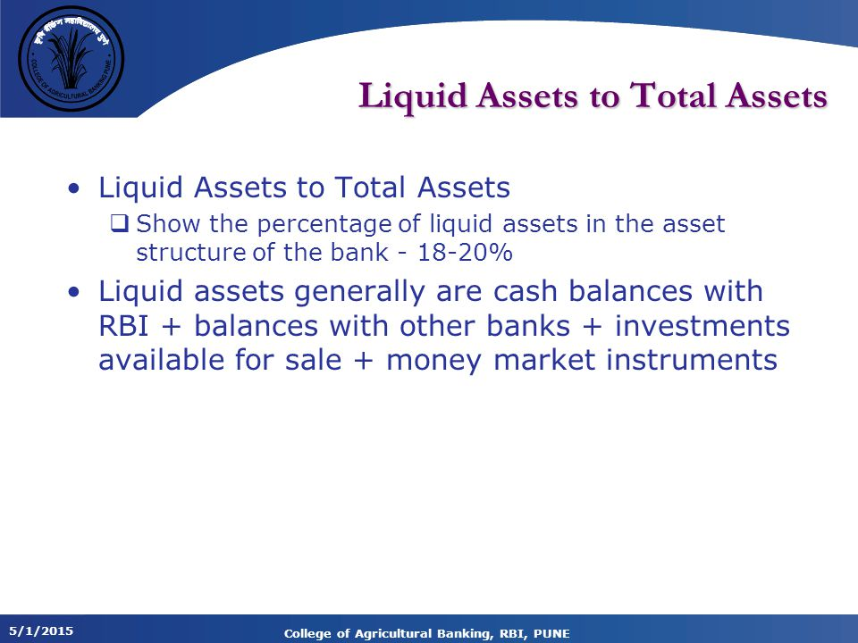 5/1/2015 College of Agricultural Banking, RBI, PUNE Liquid Assets to Total Assets  Show the percentage of liquid assets in the asset structure of the bank - 18-20% Liquid assets generally are cash balances with RBI + balances with other banks + investments available for sale + money market instruments