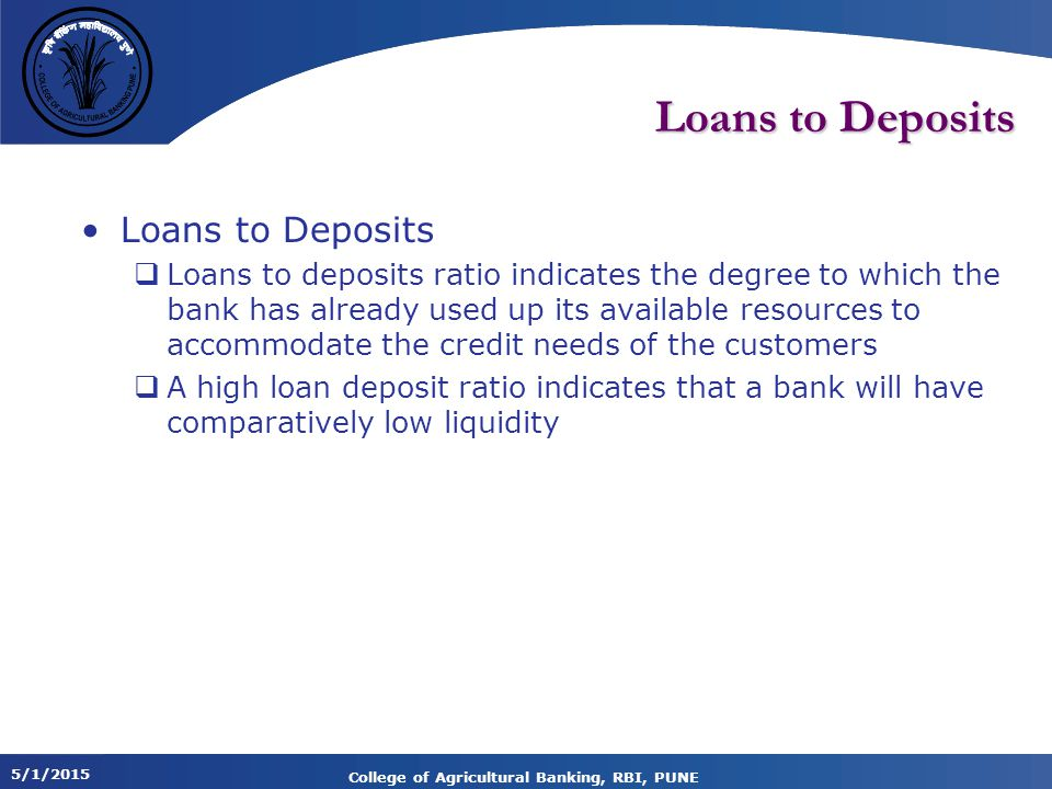 5/1/2015 College of Agricultural Banking, RBI, PUNE Loans to Deposits  Loans to deposits ratio indicates the degree to which the bank has already used up its available resources to accommodate the credit needs of the customers  A high loan deposit ratio indicates that a bank will have comparatively low liquidity