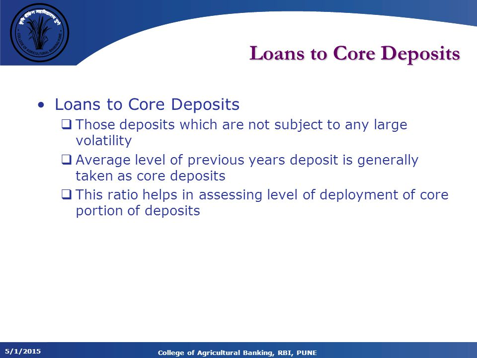 5/1/2015 College of Agricultural Banking, RBI, PUNE Loans to Core Deposits  Those deposits which are not subject to any large volatility  Average level of previous years deposit is generally taken as core deposits  This ratio helps in assessing level of deployment of core portion of deposits