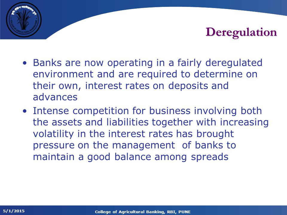 5/1/2015 College of Agricultural Banking, RBI, PUNE Deregulation Banks are now operating in a fairly deregulated environment and are required to determine on their own, interest rates on deposits and advances Intense competition for business involving both the assets and liabilities together with increasing volatility in the interest rates has brought pressure on the management of banks to maintain a good balance among spreads