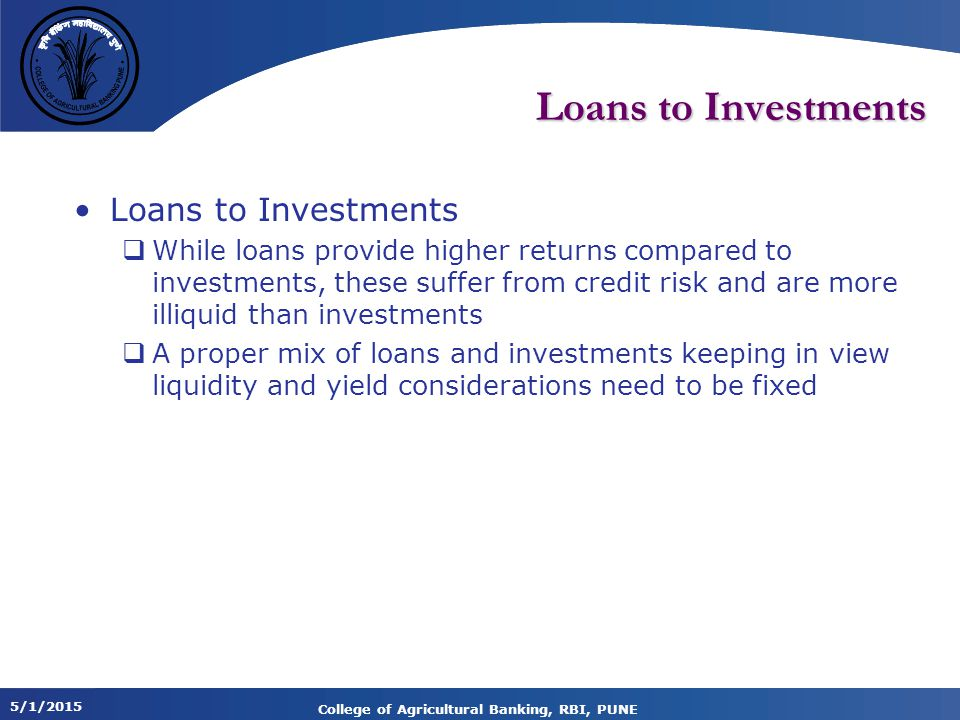 5/1/2015 College of Agricultural Banking, RBI, PUNE Loans to Investments  While loans provide higher returns compared to investments, these suffer from credit risk and are more illiquid than investments  A proper mix of loans and investments keeping in view liquidity and yield considerations need to be fixed