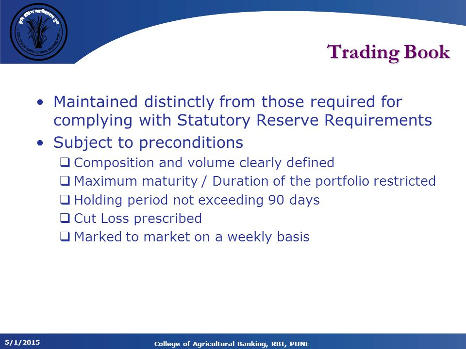 5/1/2015 College of Agricultural Banking, RBI, PUNE Trading Book Maintained distinctly from those required for complying with Statutory Reserve Requirements Subject to preconditions  Composition and volume clearly defined  Maximum maturity / Duration of the portfolio restricted  Holding period not exceeding 90 days  Cut Loss prescribed  Marked to market on a weekly basis