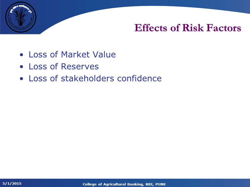 5/1/2015 College of Agricultural Banking, RBI, PUNE Effects of Risk Factors Loss of Market Value Loss of Reserves Loss of stakeholders confidence