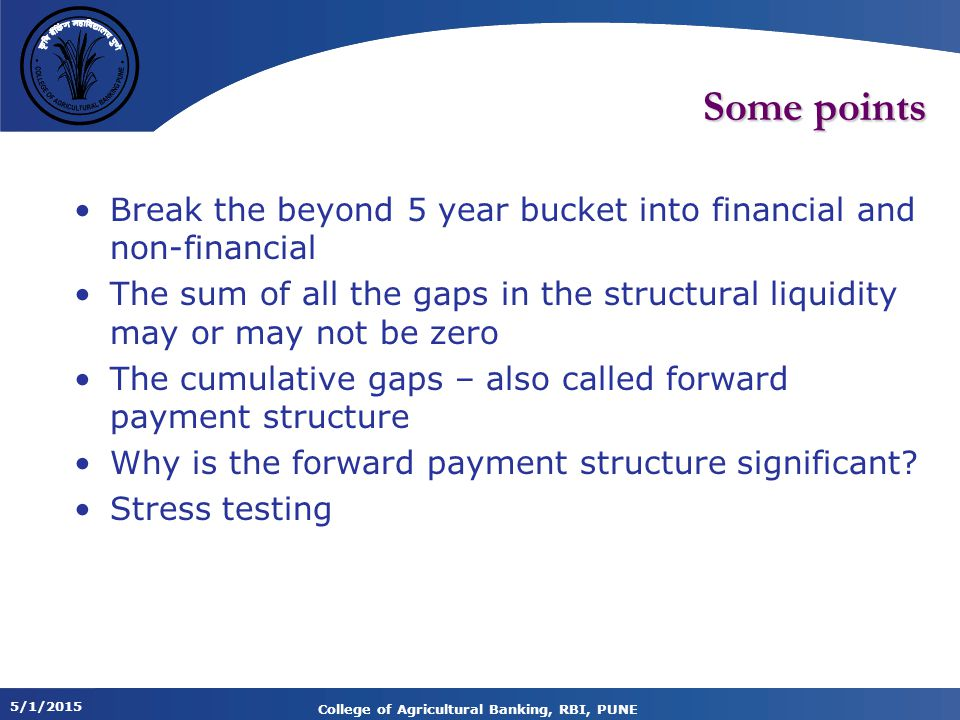 5/1/2015 College of Agricultural Banking, RBI, PUNE Some points Break the beyond 5 year bucket into financial and non-financial The sum of all the gaps in the structural liquidity may or may not be zero The cumulative gaps – also called forward payment structure Why is the forward payment structure significant.