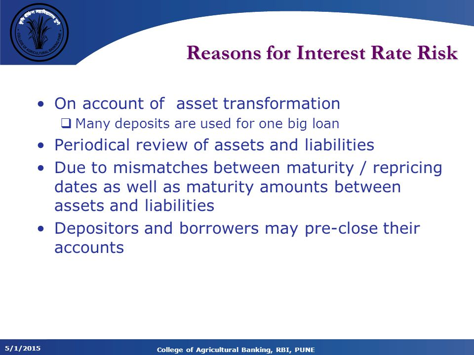 5/1/2015 College of Agricultural Banking, RBI, PUNE Reasons for Interest Rate Risk On account of asset transformation  Many deposits are used for one big loan Periodical review of assets and liabilities Due to mismatches between maturity / repricing dates as well as maturity amounts between assets and liabilities Depositors and borrowers may pre-close their accounts