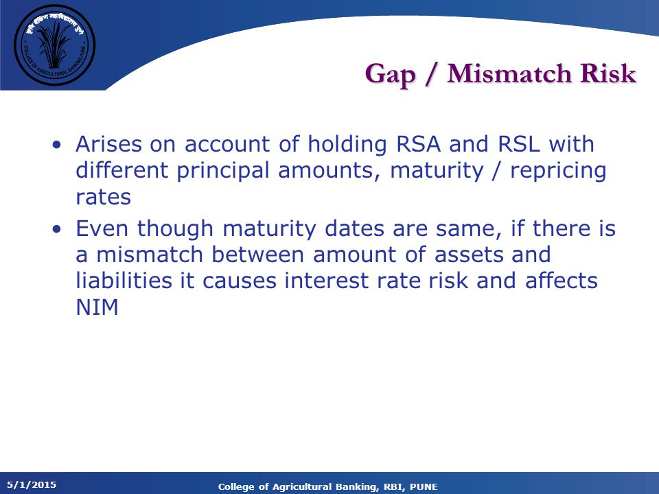 5/1/2015 College of Agricultural Banking, RBI, PUNE Gap / Mismatch Risk Arises on account of holding RSA and RSL with different principal amounts, maturity / repricing rates Even though maturity dates are same, if there is a mismatch between amount of assets and liabilities it causes interest rate risk and affects NIM