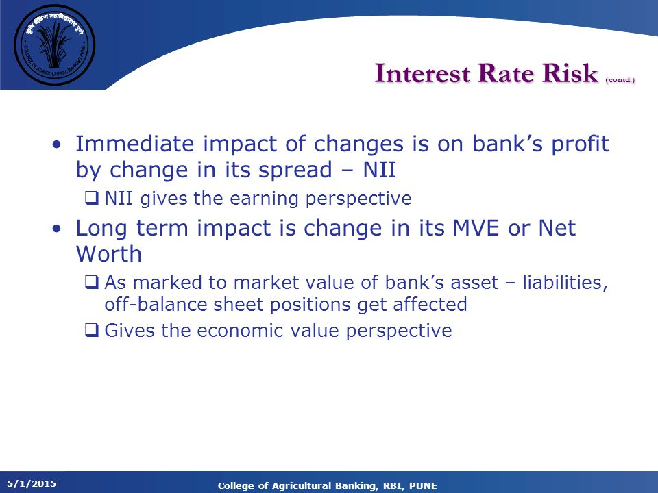 5/1/2015 College of Agricultural Banking, RBI, PUNE Interest Rate Risk (contd.) Immediate impact of changes is on bank's profit by change in its spread – NII  NII gives the earning perspective Long term impact is change in its MVE or Net Worth  As marked to market value of bank's asset – liabilities, off-balance sheet positions get affected  Gives the economic value perspective