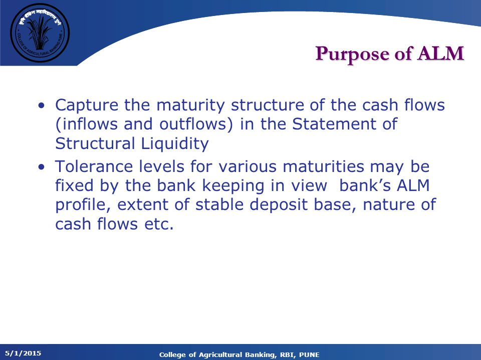 5/1/2015 College of Agricultural Banking, RBI, PUNE Purpose of ALM Capture the maturity structure of the cash flows (inflows and outflows) in the Statement of Structural Liquidity Tolerance levels for various maturities may be fixed by the bank keeping in view bank's ALM profile, extent of stable deposit base, nature of cash flows etc.
