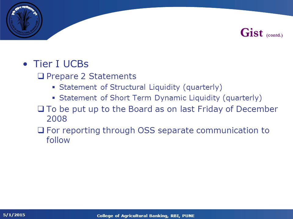 5/1/2015 College of Agricultural Banking, RBI, PUNE Gist (contd.) Tier I UCBs  Prepare 2 Statements  Statement of Structural Liquidity (quarterly)  Statement of Short Term Dynamic Liquidity (quarterly)  To be put up to the Board as on last Friday of December 2008  For reporting through OSS separate communication to follow