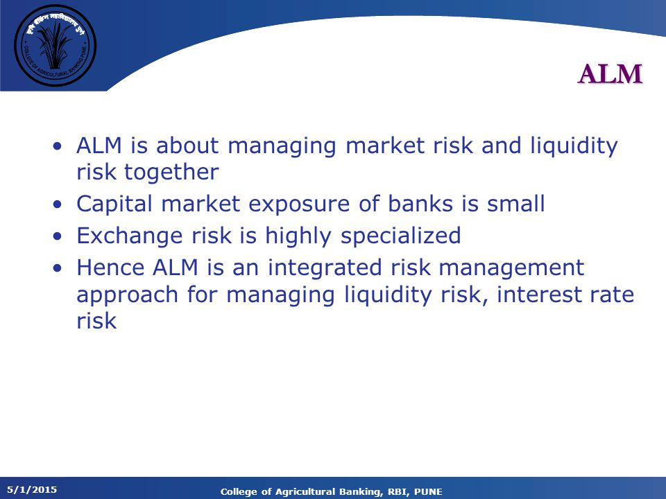 5/1/2015 College of Agricultural Banking, RBI, PUNE ALM ALM is about managing market risk and liquidity risk together Capital market exposure of banks is small Exchange risk is highly specialized Hence ALM is an integrated risk management approach for managing liquidity risk, interest rate risk