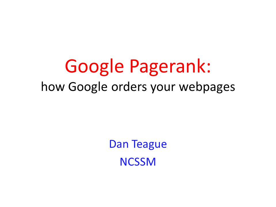Google Pagerank: how Google orders your webpages Dan Teague NCSSM