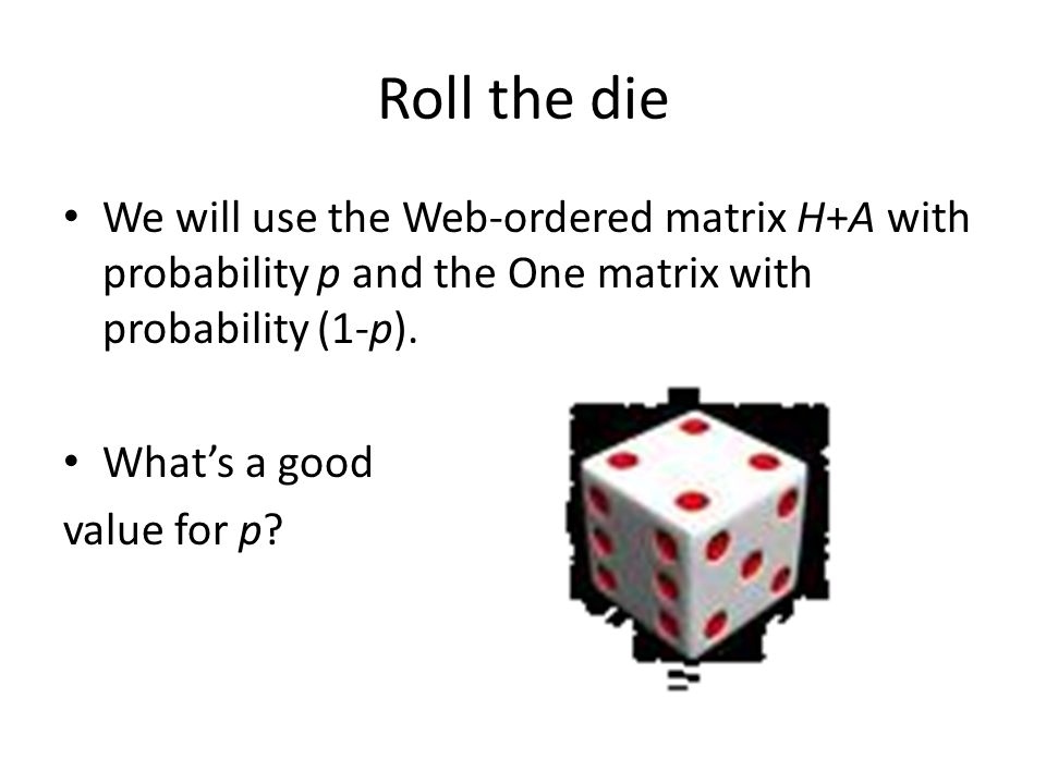 Roll the die We will use the Web-ordered matrix H+A with probability p and the One matrix with probability (1-p).