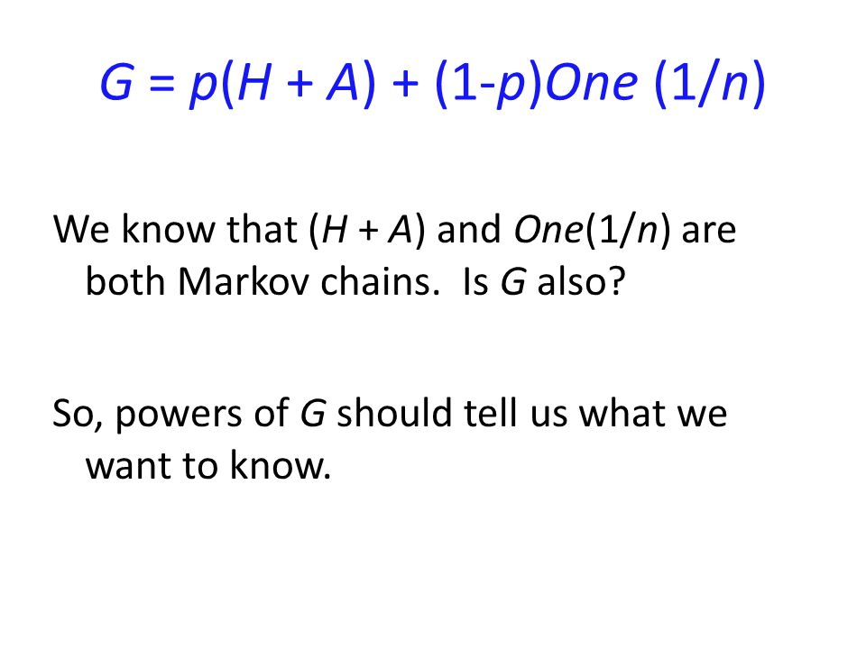 G = p(H + A) + (1-p)One (1/n) We know that (H + A) and One(1/n) are both Markov chains.